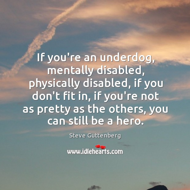 If you're an underdog, mentally disabled, physically disabled, if you don't fit Image
