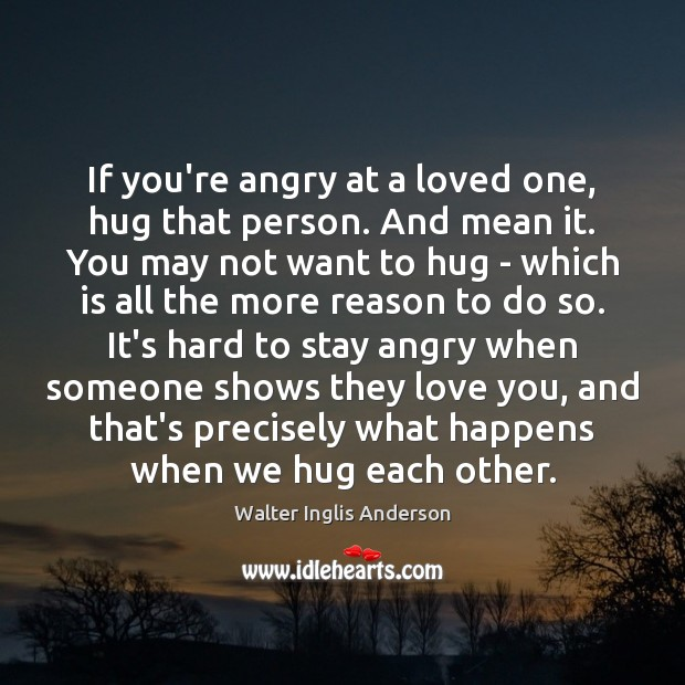 If you're angry at a loved one, hug that person. And mean Hug Quotes Image