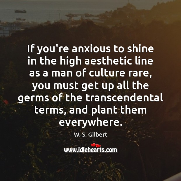 If you're anxious to shine in the high aesthetic line as a W. S. Gilbert Picture Quote