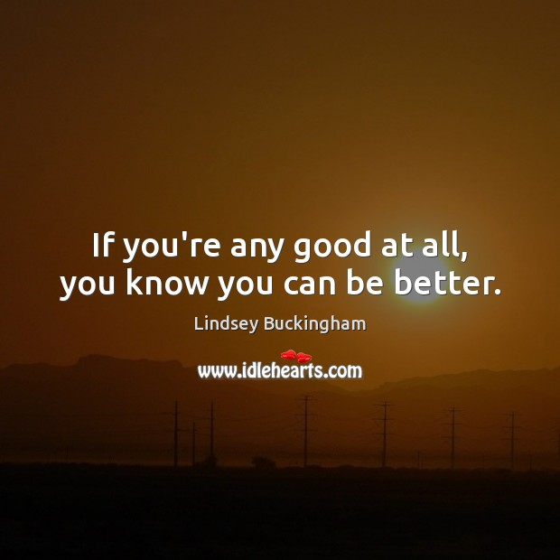 If you're any good at all, you know you can be better. Lindsey Buckingham Picture Quote