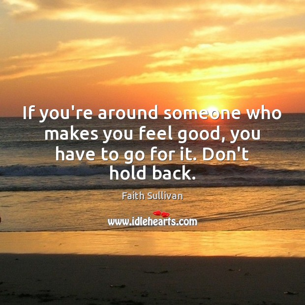If you're around someone who makes you feel good, you have to go for it. Don't hold back. Faith Sullivan Picture Quote