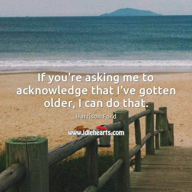 If you're asking me to acknowledge that I've gotten older, I can do that. Harrison Ford Picture Quote