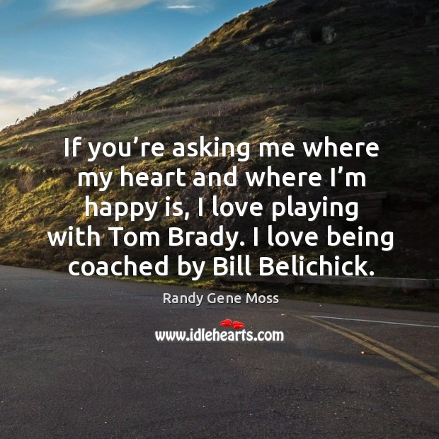 If you're asking me where my heart and where I'm happy is, I love playing with tom brady. I love being coached by bill belichick. Image