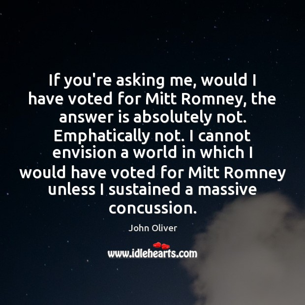If you're asking me, would I have voted for Mitt Romney, the Image
