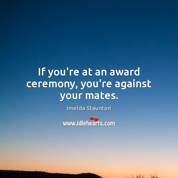 Image, If you're at an award ceremony, you're against your mates.