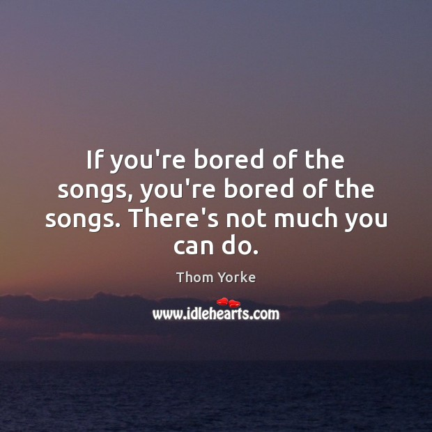 If you're bored of the songs, you're bored of the songs. There's not much you can do. Image