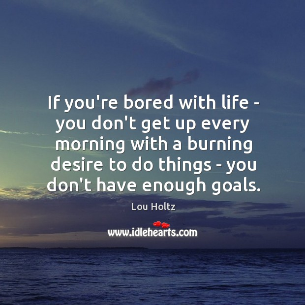 If you're bored with life – you don't get up every morning Lou Holtz Picture Quote