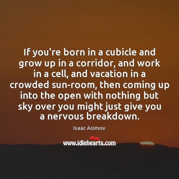 If you're born in a cubicle and grow up in a corridor, Image