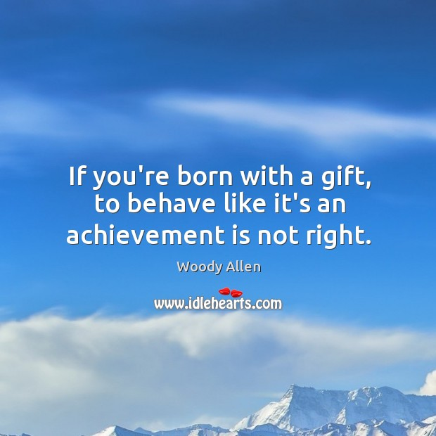 If you're born with a gift, to behave like it's an achievement is not right. Image