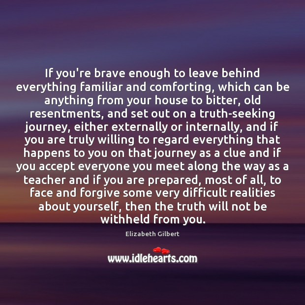If you're brave enough to leave behind everything familiar and comforting, which Elizabeth Gilbert Picture Quote