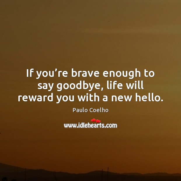 If you're brave enough to say goodbye, life will reward you with a new hello. Image