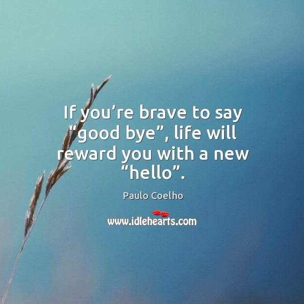 "If you're brave to say ""good bye"", life will reward you with a new ""hello"". Image"