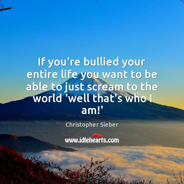 If you're bullied your entire life you want to be able to Image