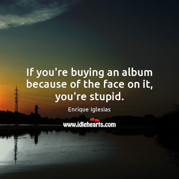 If you're buying an album because of the face on it, you're stupid. Image