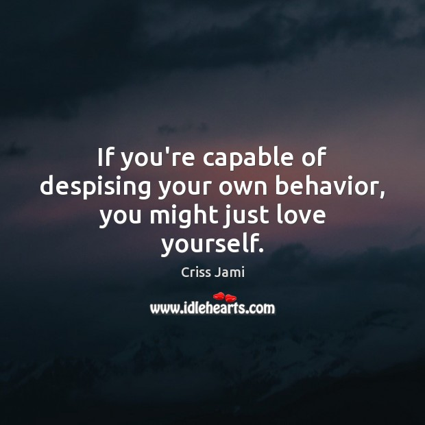 If you're capable of despising your own behavior, you might just love yourself. Image