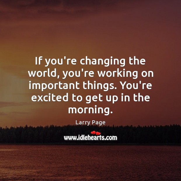 If you're changing the world, you're working on important things. You're excited Image