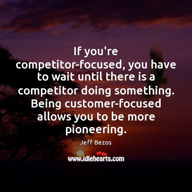If you're competitor-focused, you have to wait until there is a competitor Jeff Bezos Picture Quote
