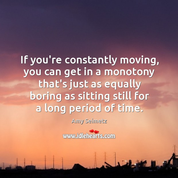 Image, If you're constantly moving, you can get in a monotony that's just