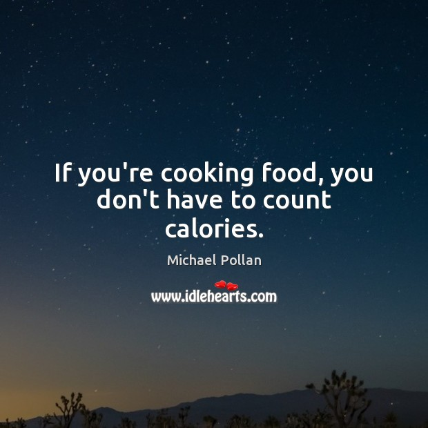 If you're cooking food, you don't have to count calories. Michael Pollan Picture Quote