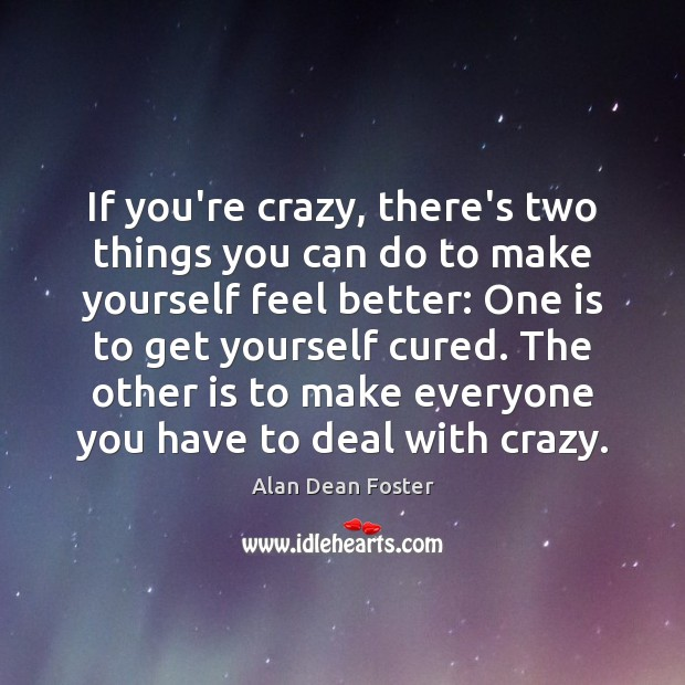 Image, If you're crazy, there's two things you can do to make yourself