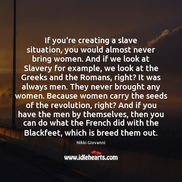 If you're creating a slave situation, you would almost never bring women. Image