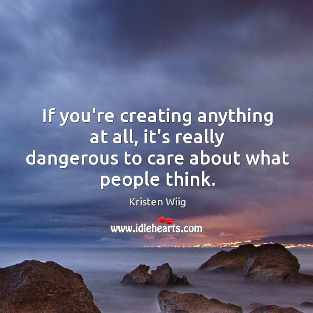 If you're creating anything at all, it's really dangerous to care about what people think. Image