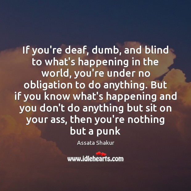 If you're deaf, dumb, and blind to what's happening in the world, Assata Shakur Picture Quote