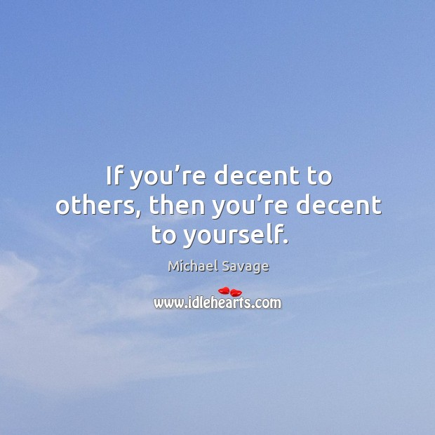 If you're decent to others, then you're decent to yourself. Michael Savage Picture Quote