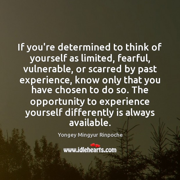 If you're determined to think of yourself as limited, fearful, vulnerable, or Yongey Mingyur Rinpoche Picture Quote