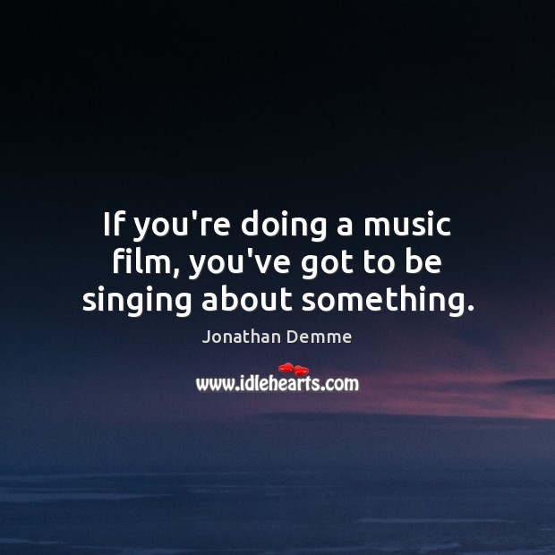 If you're doing a music film, you've got to be singing about something. Image