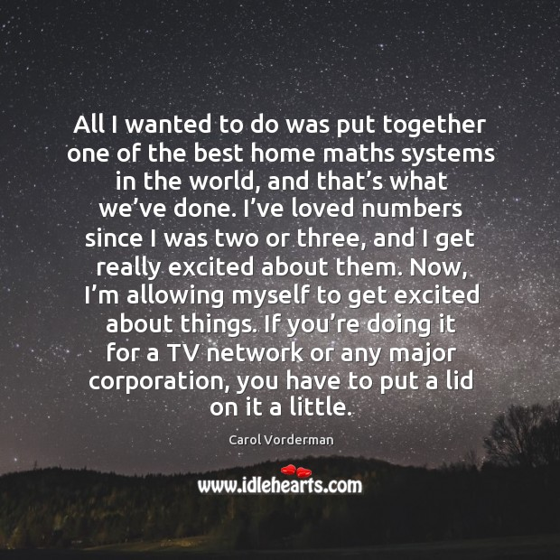 If you're doing it for a tv network or any major corporation, you have to put a lid on it a little. Carol Vorderman Picture Quote