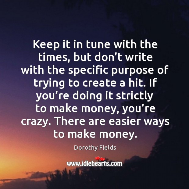 If you're doing it strictly to make money, you're crazy. There are easier ways to make money. Dorothy Fields Picture Quote