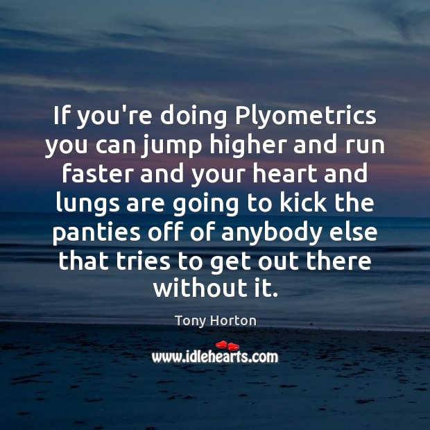 If you're doing Plyometrics you can jump higher and run faster and Image