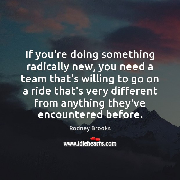 If you're doing something radically new, you need a team that's willing Rodney Brooks Picture Quote