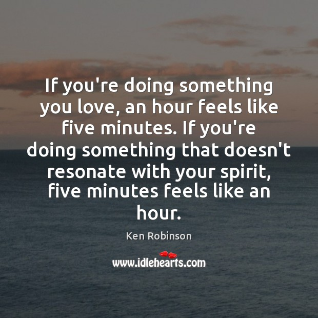 If you're doing something you love, an hour feels like five minutes. Ken Robinson Picture Quote