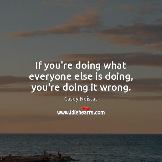 If you're doing what everyone else is doing, you're doing it wrong. Casey Neistat Picture Quote