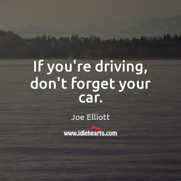 If you're driving, don't forget your car. Joe Elliott Picture Quote