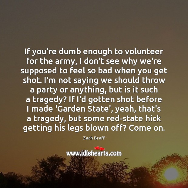 If you're dumb enough to volunteer for the army, I don't see Zach Braff Picture Quote