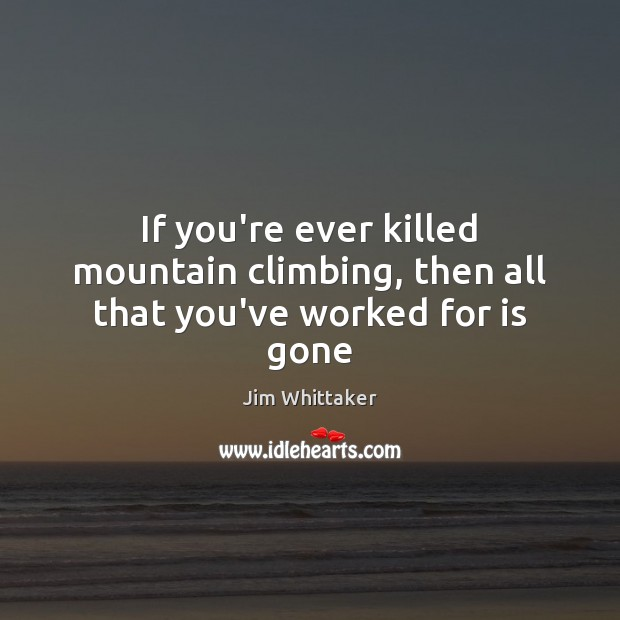 If you're ever killed mountain climbing, then all that you've worked for is gone Image