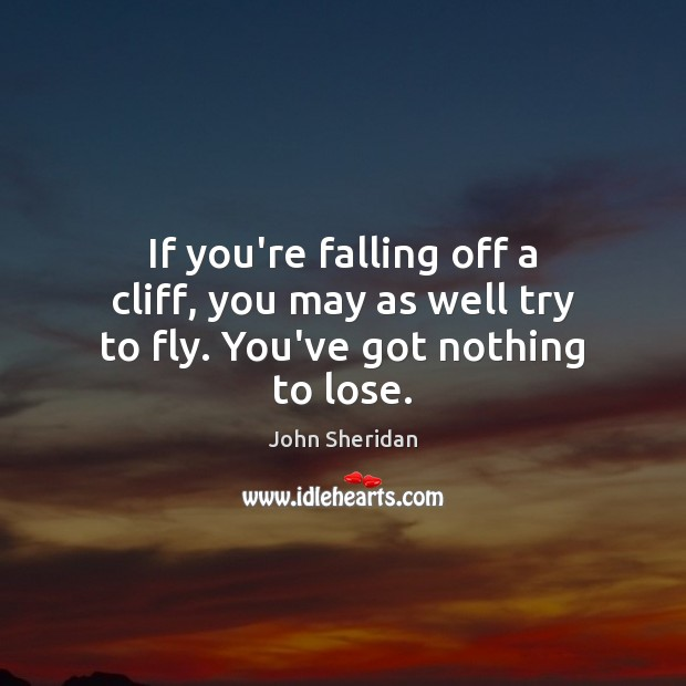 If you're falling off a cliff, you may as well try to fly. You've got nothing to lose. Image
