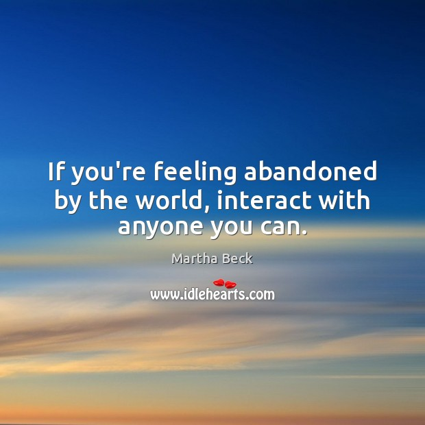 Image, If you're feeling abandoned by the world, interact with anyone you can.
