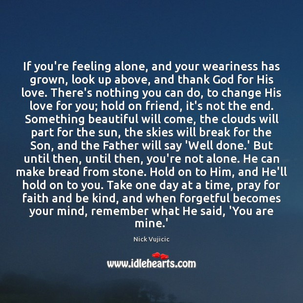 Image, If you're feeling alone, and your weariness has grown, look up above,