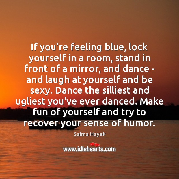 If you're feeling blue, lock yourself in a room, stand in front Salma Hayek Picture Quote