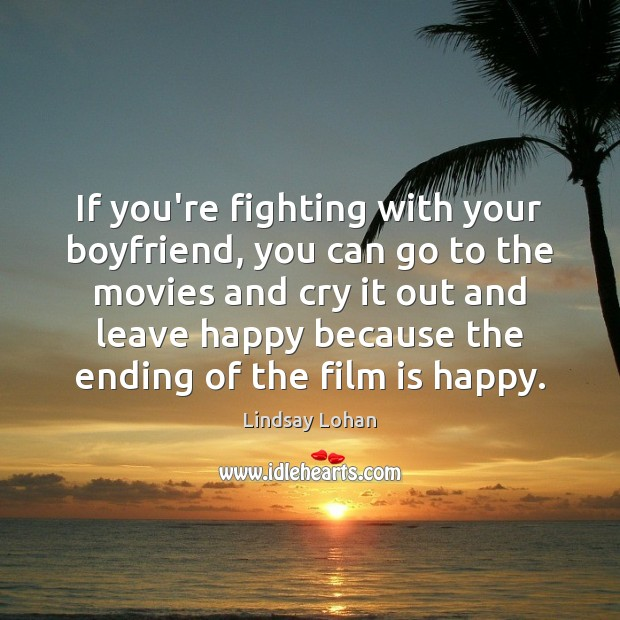 If you're fighting with your boyfriend, you can go to the movies Lindsay Lohan Picture Quote