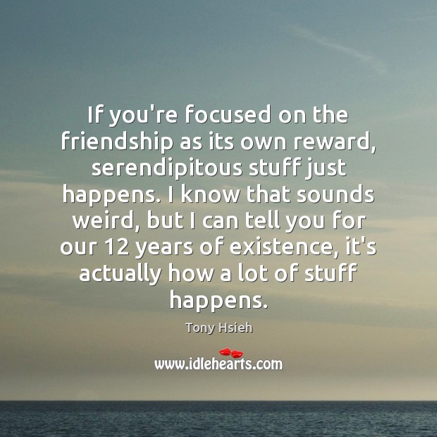 If you're focused on the friendship as its own reward, serendipitous stuff Tony Hsieh Picture Quote