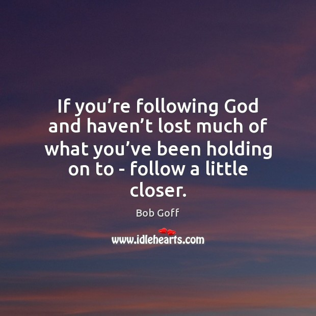 Image, If you're following God and haven't lost much of what
