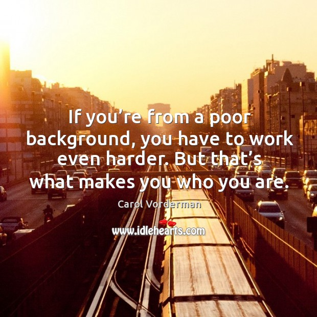 If you're from a poor background, you have to work even harder. But that's what makes you who you are. Carol Vorderman Picture Quote