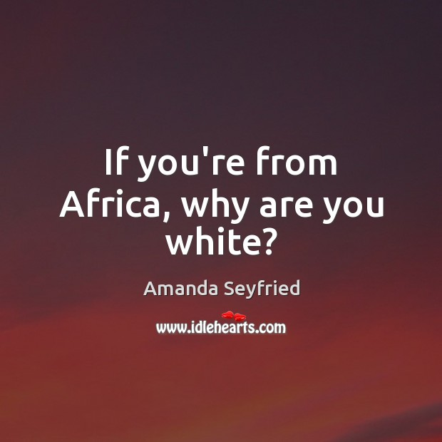 If you're from Africa, why are you white? Image