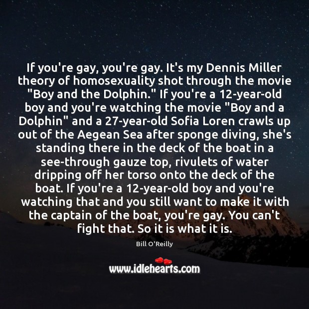 If you're gay, you're gay. It's my Dennis Miller theory of homosexuality Bill O'Reilly Picture Quote