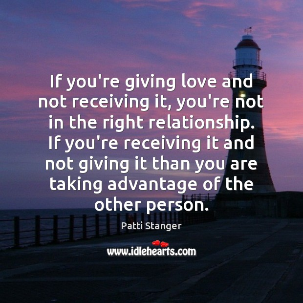 If you're giving love and not receiving it, you're not in the Patti Stanger Picture Quote